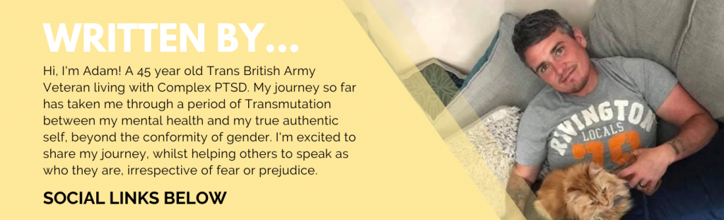A pale yellow banner with information on the writer of this blog - Adam! Along with an image of Adam sitting on a sofa with a ginger cat on his lap. He is wearing a grey t-shift and smiling directly at the camera. The text reads: Hi, I'm Adam. A 45 year old Trans British Army Veteran living with Complex PTSD. My journey so far has taken me through a period of Transmutation between my mental health and my true authentic self, beyond the conformity of gender. I'm excited to share my journer, whilst helping others to speak as who they are, irrespective of fear or prejudice.